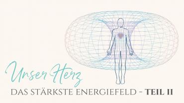 Unser Herz – Das stärkste Energiefeld Teil 2: Torusfeld, Energieunabhängigkeit & innerer Frieden