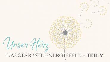 Unser Herz – das stärkste Energiefeld Teil 5: Manifestation